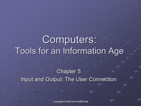 Copyright © 2003 by Prentice Hall Computers: Tools for an Information Age Chapter 5 Input and Output: The User Connection.