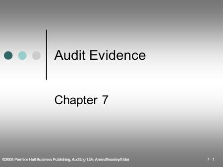 ©2008 Prentice Hall Business Publishing, Auditing 12/e, Arens/Beasley/Elder 7 - 1 Audit Evidence Chapter 7.