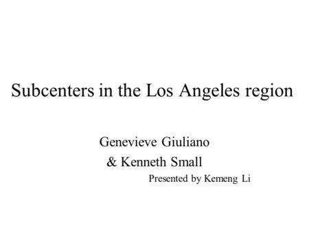 Subcenters in the Los Angeles region Genevieve Giuliano & Kenneth Small Presented by Kemeng Li.