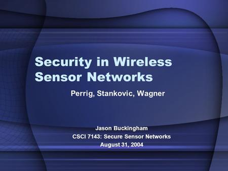 Security in Wireless Sensor Networks Perrig, Stankovic, Wagner Jason Buckingham CSCI 7143: Secure Sensor Networks August 31, 2004.
