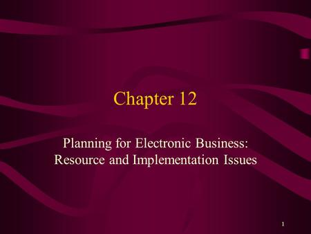 1 Chapter 12 Planning for Electronic Business: Resource and Implementation Issues.