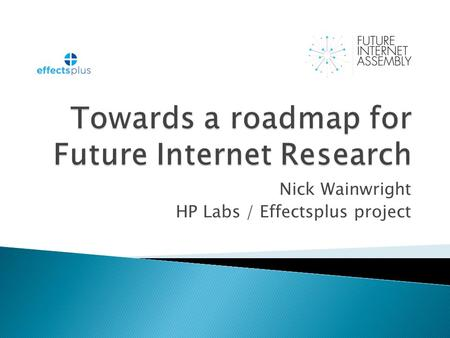 Nick Wainwright HP Labs / Effectsplus project. The report of a consultation of the Future Internet Assembly – a cross disciplinary assembly of researchers.