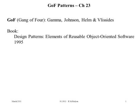 March 200391.3913 R McFadyen1 GoF (Gang of Four): Gamma, Johnson, Helm & Vlissides Book: Design Patterns: Elements of Reusable Object-Oriented Software.