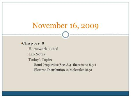 Chapter 8 Homework posted Lab Notes Today's Topic: Bond Properties (Sec. 8.4- there is no 8.3!) Electron Distribution in Molecules (8.5) November 16, 2009.