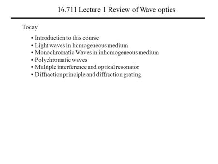 16.711 Lecture 1 Review of Wave optics Today Introduction to this course Light waves in homogeneous medium Monochromatic Waves in inhomogeneous medium.