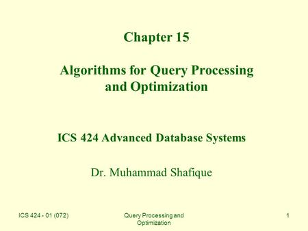 ICS 424 - 01 (072)Query Processing and Optimization 1 Chapter 15 Algorithms for Query Processing and Optimization ICS 424 Advanced Database Systems Dr.