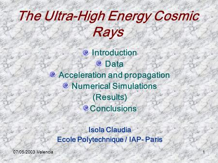 07/05/2003 Valencia1 The Ultra-High Energy Cosmic Rays Introduction Data Acceleration and propagation Numerical Simulations (Results) Conclusions Isola.