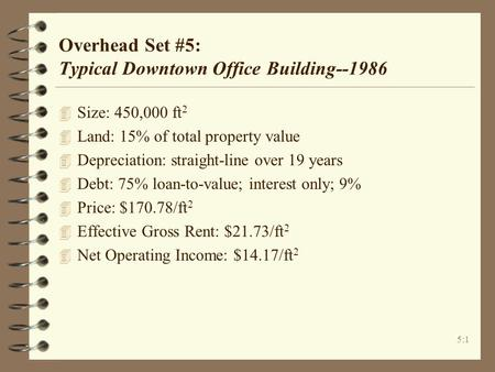 5:1 Overhead Set #5: Typical Downtown Office Building--1986 4 Size: 450,000 ft 2 4 Land: 15% of total property value 4 Depreciation: straight-line over.