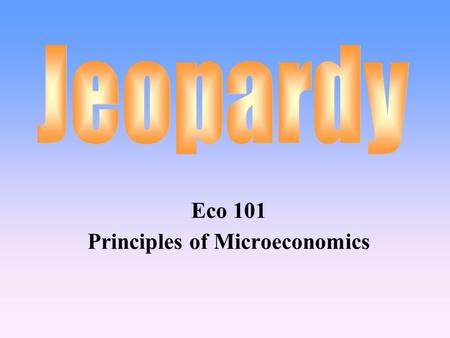 Eco 101 Principles of Microeconomics 100 200 400 300 400 Consumer Choice Production & Costs Market Structures Resource Markets 300 200 400 200 100 500.