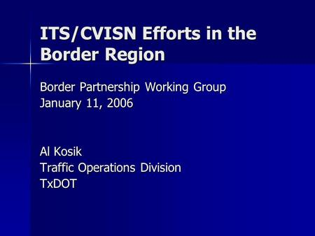 ITS/CVISN Efforts in the Border Region Border Partnership Working Group January 11, 2006 Al Kosik Traffic Operations Division TxDOT.