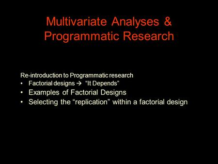 "Multivariate Analyses & Programmatic Research Re-introduction to Programmatic research Factorial designs  ""It Depends"" Examples of Factorial Designs Selecting."
