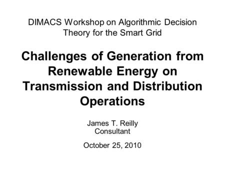 DIMACS Workshop on Algorithmic Decision Theory for the Smart Grid Challenges of Generation from Renewable Energy on Transmission and Distribution Operations.