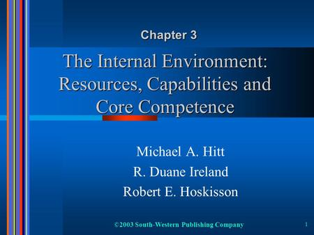 ©2003 South-Western Publishing Company 1 The Internal Environment: Resources, Capabilities and Core Competence Michael A. Hitt R. Duane Ireland Robert.