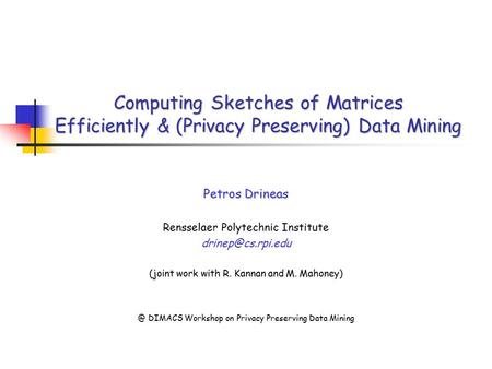 Computing Sketches of Matrices Efficiently & (Privacy Preserving) Data Mining Petros Drineas Rensselaer Polytechnic Institute (joint.