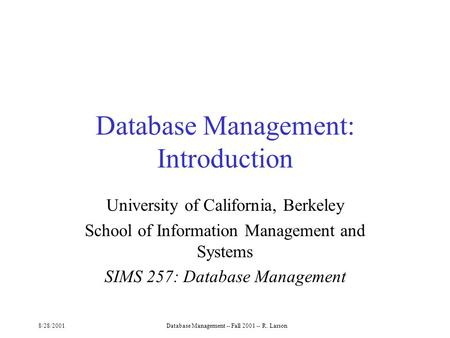 8/28/2001Database Management -- Fall 2001 -- R. Larson Database Management: Introduction University of California, Berkeley School of Information Management.