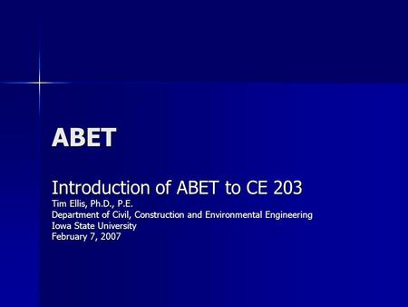 ABET Introduction of ABET to CE 203 Tim Ellis, Ph.D., P.E.