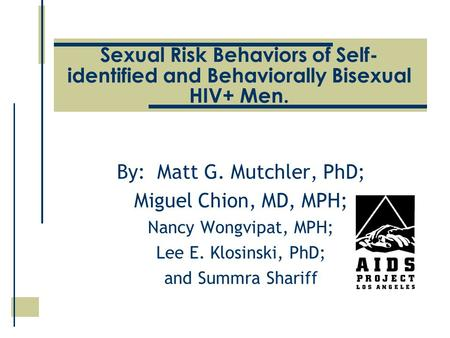 Sexual Risk Behaviors of Self- identified and Behaviorally Bisexual HIV+ Men. By: Matt G. Mutchler, PhD; Miguel Chion, MD, MPH; Nancy Wongvipat, MPH; Lee.