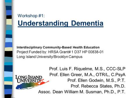 Workshop #1: Understanding Dementia Interdisciplinary Community-Based Health Education Project Funded by: HRSA Grant# 1 D37 HP 00838-01 Long Island University/Brooklyn.