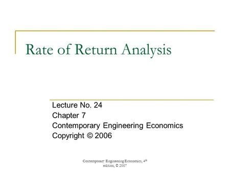 Contemporary Engineering Economics, 4 th edition, © 2007 Rate of Return Analysis Lecture No. 24 Chapter 7 Contemporary Engineering Economics Copyright.