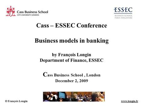 Cass – ESSEC Conference Business models in banking by François Longin Department of Finance, ESSEC Cass Business School , London December 2, 2009.