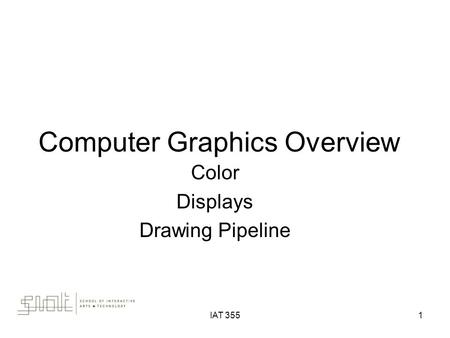 IAT 3551 Computer Graphics Overview Color Displays Drawing Pipeline.