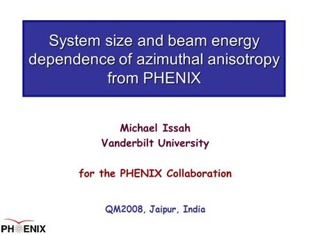 System size and beam energy dependence of azimuthal anisotropy from PHENIX Michael Issah Vanderbilt University for the PHENIX Collaboration QM2008, Jaipur,
