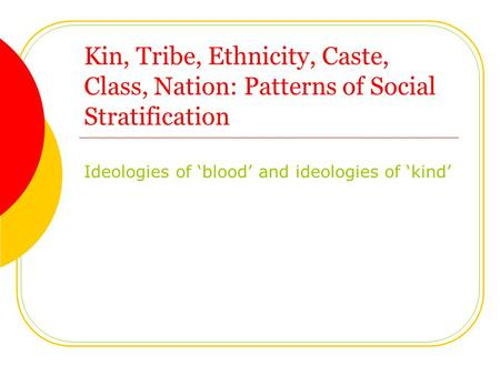 Kin, Tribe, Ethnicity, Caste, Class, Nation: Patterns of Social Stratification Ideologies of 'blood' and ideologies of 'kind'