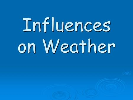 Influences on Weather. EQ: What has an effect on the weather?