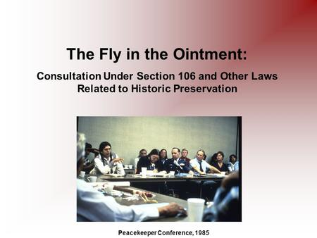 The Fly in the Ointment: Consultation Under Section 106 and Other Laws Related to Historic Preservation Peacekeeper Conference, 1985.