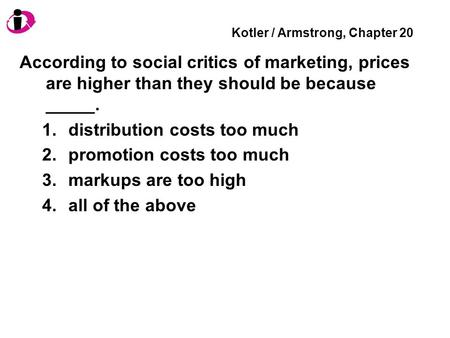 Kotler / Armstrong, Chapter 20 According to social critics of marketing, prices are higher than they should be because _____. 1.distribution costs too.