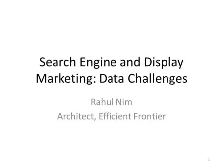 Search Engine and Display Marketing: Data Challenges Rahul Nim Architect, Efficient Frontier 1.