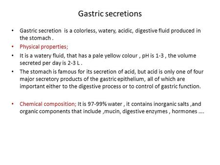 Gastric secretions Gastric secretion is a colorless, watery, acidic, digestive fluid produced in the stomach. Physical properties; It is a watery fluid,