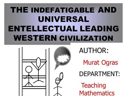 THE INDEFATIGABLE AND UNIVERSAL ENTELLECTUAL LEADING WESTERN CIVILIZATION AUTHOR: Murat Ogras DEPARTMENT: Teaching Mathematics.