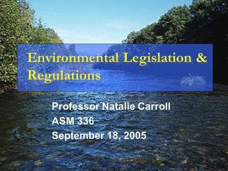 Environmental Legislation & Regulations Professor Natalie Carroll ASM 336 September 18, 2005.