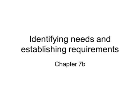 Identifying needs and establishing requirements Chapter 7b.