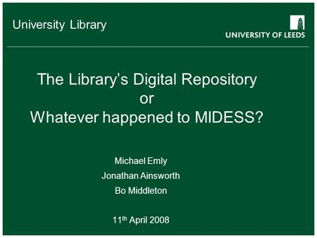 School of something FACULTY OF OTHER University Library The Library's Digital Repository or Whatever happened to MIDESS? Michael Emly Jonathan Ainsworth.