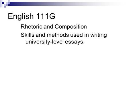 English 111G Rhetoric and Composition Skills and methods used in writing university-level essays.