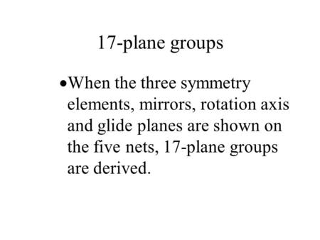 17-plane groups When the three symmetry elements, mirrors, rotation axis and glide planes are shown on the five nets, 17-plane groups are derived.