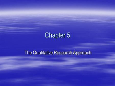 Chapter 5 The Qualitative Research Approach. THE INTERPRETIVE WAY OF THINKING  Multiple Realities  Data vs. Information  Subjects vs. Research Participants.