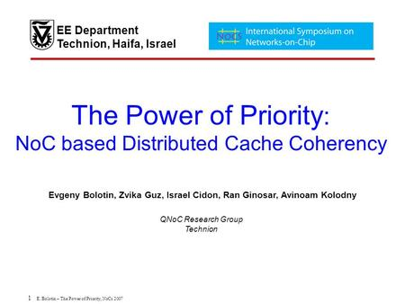 1 E. Bolotin – The Power of Priority, NoCs 2007 The Power of Priority : NoC based Distributed Cache Coherency Evgeny Bolotin, Zvika Guz, Israel Cidon,