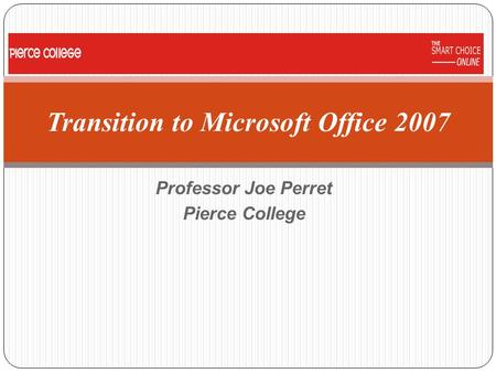 Professor Joe Perret Pierce College Transition to Microsoft Office 2007.