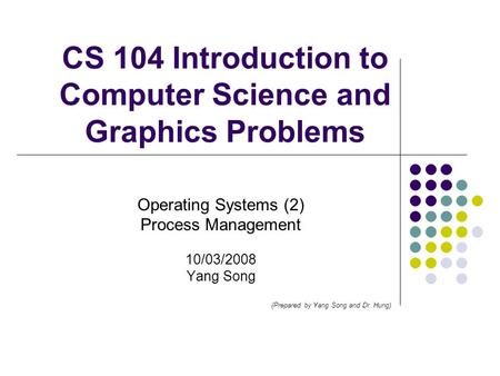 CS 104 Introduction to Computer Science and Graphics Problems Operating Systems (2) Process Management 10/03/2008 Yang Song (Prepared by Yang Song and.