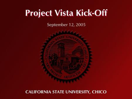 Project Vista Kick-Off CALIFORNIA STATE UNIVERSITY, CHICO September 12, 2005.