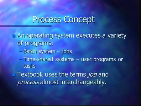 Process Concept n An operating system executes a variety of programs: –Batch system – jobs –Time-shared systems – user programs or tasks n Textbook uses.