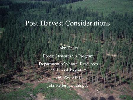 Post-Harvest Considerations John Keller Forest Stewardship Program Department of Natural Resources Northwest Region + 360-856-3491