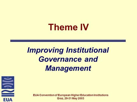 EUA Convention of European Higher Education Institutions Graz, 29-31 May 2003 Theme IV Improving Institutional Governance and Management.