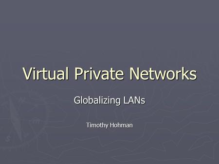 Virtual Private Networks Globalizing LANs Timothy Hohman.