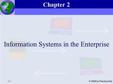 Essentials of Management Information Systems, 6e Chapter 2 Information Systems in the Enterprise 2.1 © 2005 by Prentice Hall Information Systems in the.