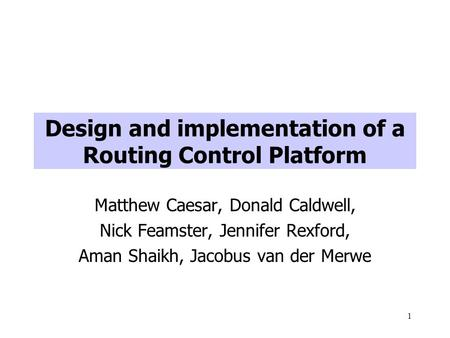 1 Design and implementation of a Routing Control Platform Matthew Caesar, Donald Caldwell, Nick Feamster, Jennifer Rexford, Aman Shaikh, Jacobus van der.