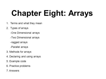 Chapter Eight: Arrays 1.Terms and what they mean 2.Types of arrays -One Dimensional arrays -Two Dimensional arrays -ragged arrays -Parallel arrays 3. Methods.